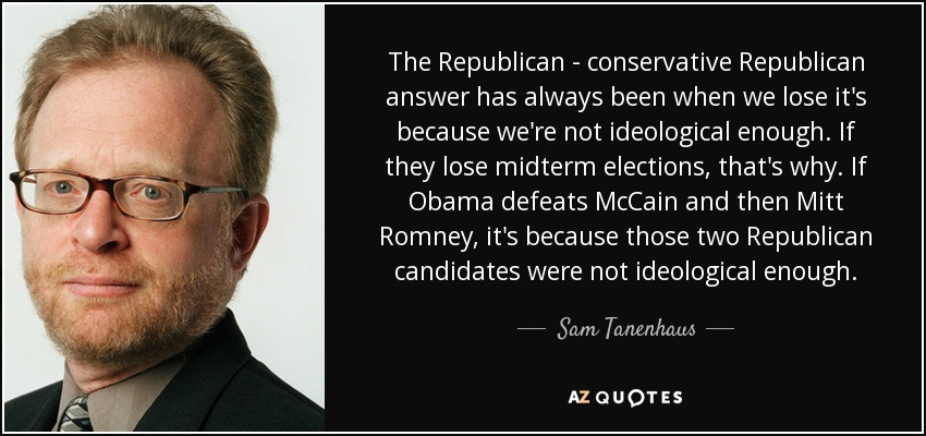 The Republican - conservative Republican answer has always been when we lose it's because we're not ideological enough. If they lose midterm elections, that's why. If Obama defeats McCain and then Mitt Romney, it's because those two Republican candidates were not ideological enough. - Sam Tanenhaus