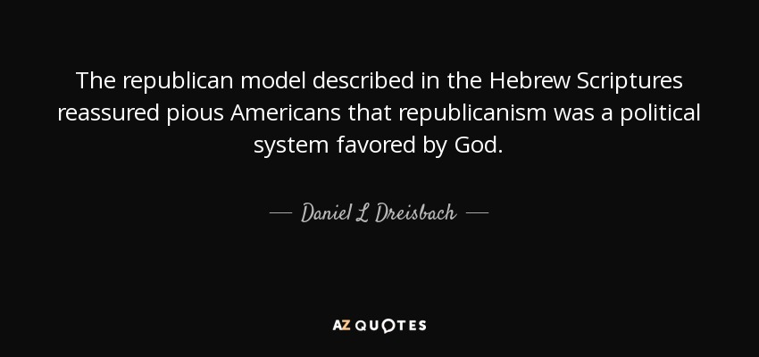 The republican model described in the Hebrew Scriptures reassured pious Americans that republicanism was a political system favored by God. - Daniel L Dreisbach