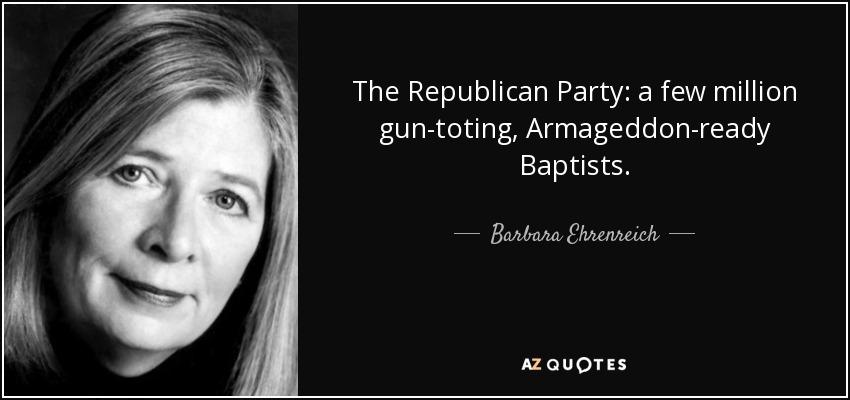 The Republican Party: a few million gun-toting, Armageddon-ready Baptists. - Barbara Ehrenreich