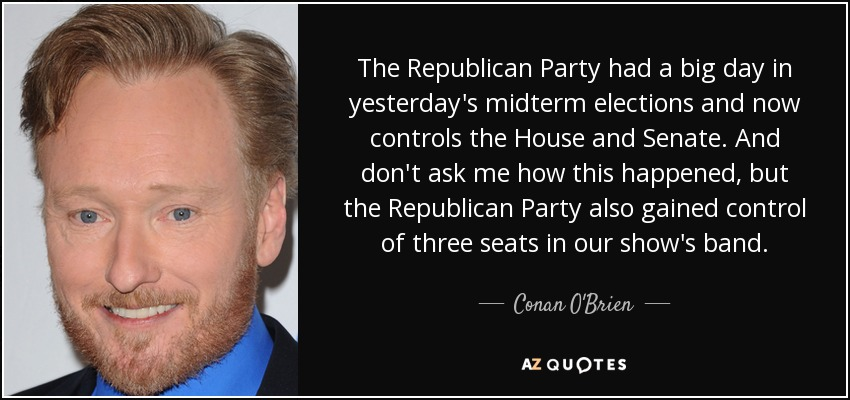 The Republican Party had a big day in yesterday's midterm elections and now controls the House and Senate. And don't ask me how this happened, but the Republican Party also gained control of three seats in our show's band. - Conan O'Brien