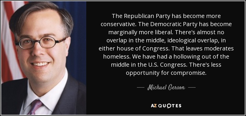 The Republican Party has become more conservative. The Democratic Party has become marginally more liberal. There's almost no overlap in the middle, ideological overlap, in either house of Congress. That leaves moderates homeless. We have had a hollowing out of the middle in the U.S. Congress. There's less opportunity for compromise. - Michael Gerson