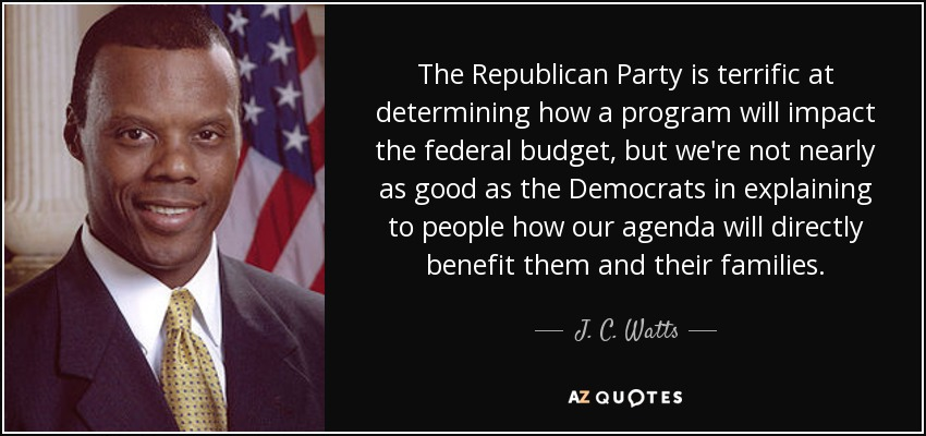 The Republican Party is terrific at determining how a program will impact the federal budget, but we're not nearly as good as the Democrats in explaining to people how our agenda will directly benefit them and their families. - J. C. Watts
