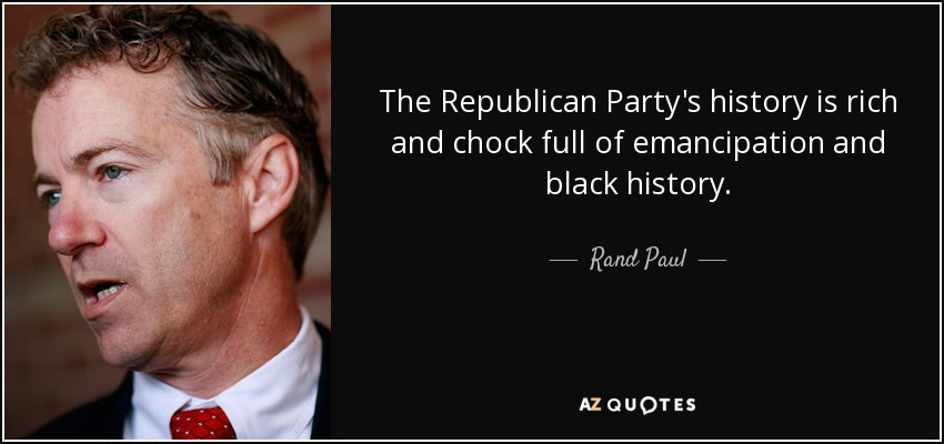 The Republican Party's history is rich and chock full of emancipation and black history. - Rand Paul
