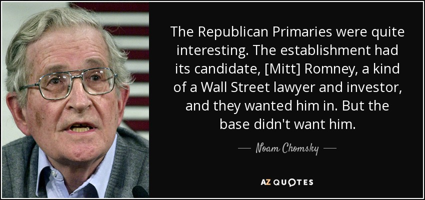 The Republican Primaries were quite interesting. The establishment had its candidate, [Mitt] Romney, a kind of a Wall Street lawyer and investor, and they wanted him in. But the base didn't want him. - Noam Chomsky