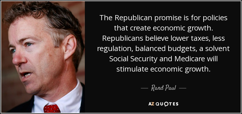 The Republican promise is for policies that create economic growth. Republicans believe lower taxes, less regulation, balanced budgets, a solvent Social Security and Medicare will stimulate economic growth. - Rand Paul
