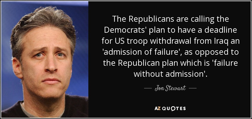The Republicans are calling the Democrats' plan to have a deadline for US troop withdrawal from Iraq an 'admission of failure', as opposed to the Republican plan which is 'failure without admission'. - Jon Stewart