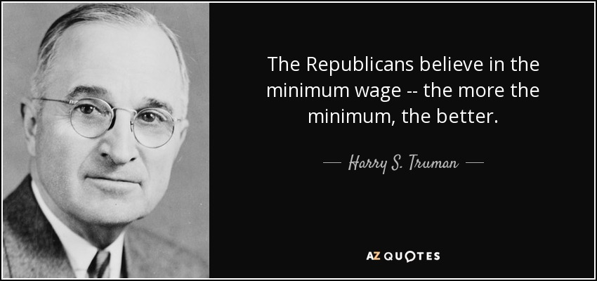 The Republicans believe in the minimum wage -- the more the minimum, the better. - Harry S. Truman