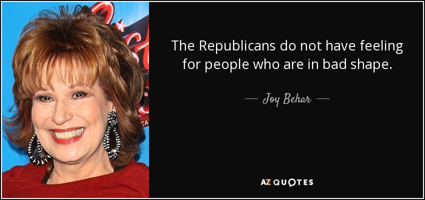 The Republicans do not have feeling for people who are in bad shape. - Joy Behar