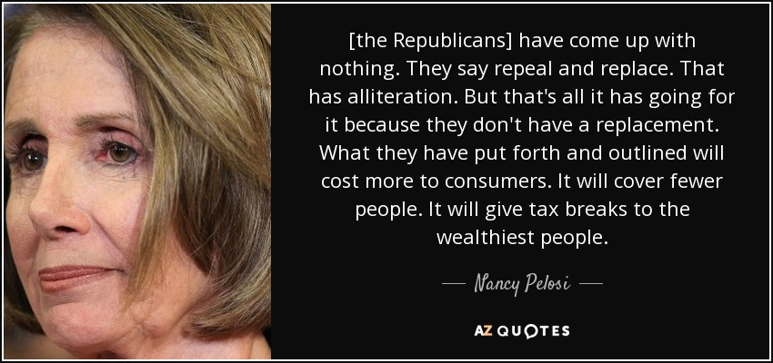 [the Republicans] have come up with nothing. They say repeal and replace. That has alliteration. But that's all it has going for it because they don't have a replacement. What they have put forth and outlined will cost more to consumers. It will cover fewer people. It will give tax breaks to the wealthiest people. - Nancy Pelosi