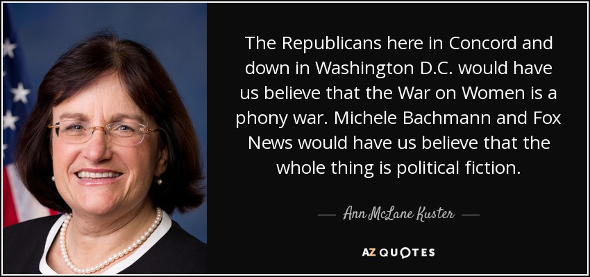 The Republicans here in Concord and down in Washington D.C. would have us believe that the War on Women is a phony war. Michele Bachmann and Fox News would have us believe that the whole thing is political fiction. - Ann McLane Kuster