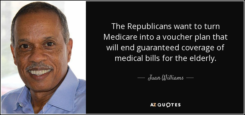 The Republicans want to turn Medicare into a voucher plan that will end guaranteed coverage of medical bills for the elderly. - Juan Williams