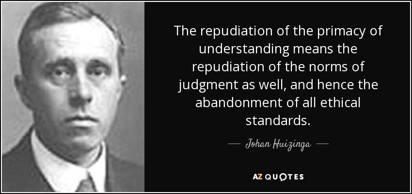 The repudiation of the primacy of understanding means the repudiation of the norms of judgment as well, and hence the abandonment of all ethical standards. - Johan Huizinga