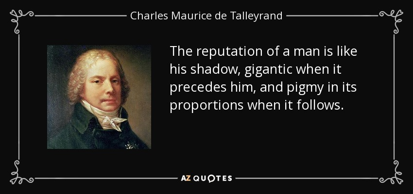 The reputation of a man is like his shadow, gigantic when it precedes him, and pigmy in its proportions when it follows. - Charles Maurice de Talleyrand