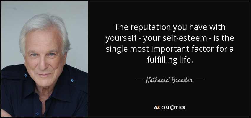 The reputation you have with yourself - your self-esteem - is the single most important factor for a fulfilling life. - Nathaniel Branden