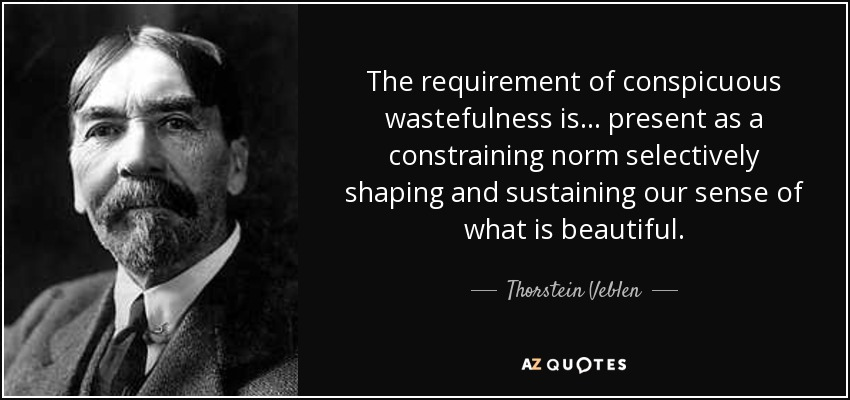 The requirement of conspicuous wastefulness is... present as a constraining norm selectively shaping and sustaining our sense of what is beautiful. - Thorstein Veblen