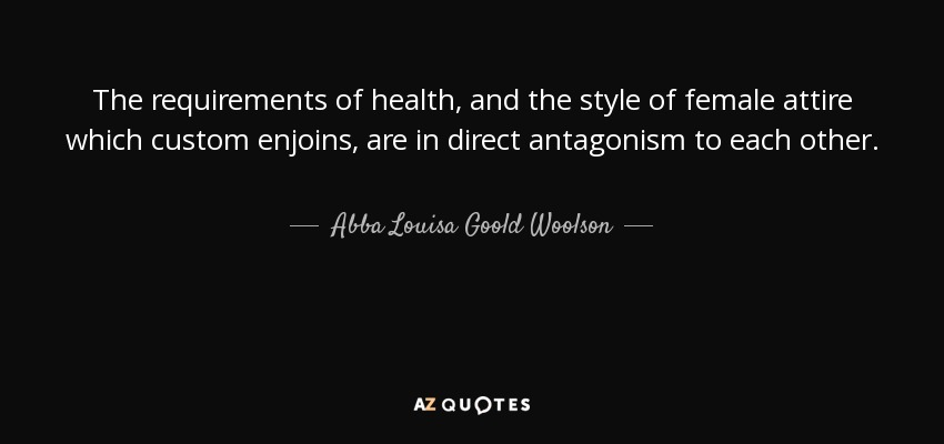 The requirements of health, and the style of female attire which custom enjoins, are in direct antagonism to each other. - Abba Louisa Goold Woolson