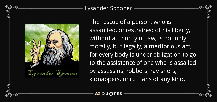 The rescue of a person, who is assaulted, or restrained of his liberty, without authority of law, is not only morally, but legally, a meritorious act; for every body is under obligation to go to the assistance of one who is assailed by assassins, robbers, ravishers, kidnappers, or ruffians of any kind. - Lysander Spooner