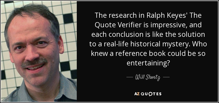 The research in Ralph Keyes' The Quote Verifier is impressive, and each conclusion is like the solution to a real-life historical mystery. Who knew a reference book could be so entertaining? - Will Shortz
