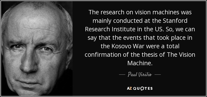 The research on vision machines was mainly conducted at the Stanford Research Institute in the US. So, we can say that the events that took place in the Kosovo War were a total confirmation of the thesis of The Vision Machine. - Paul Virilio
