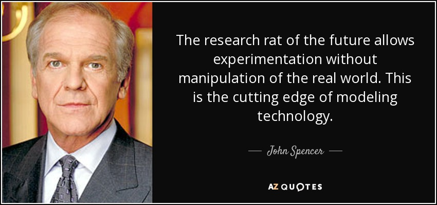 The research rat of the future allows experimentation without manipulation of the real world. This is the cutting edge of modeling technology. - John Spencer