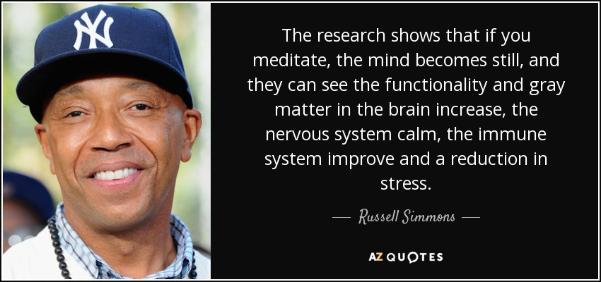 The research shows that if you meditate, the mind becomes still, and they can see the functionality and gray matter in the brain increase, the nervous system calm, the immune system improve and a reduction in stress. - Russell Simmons
