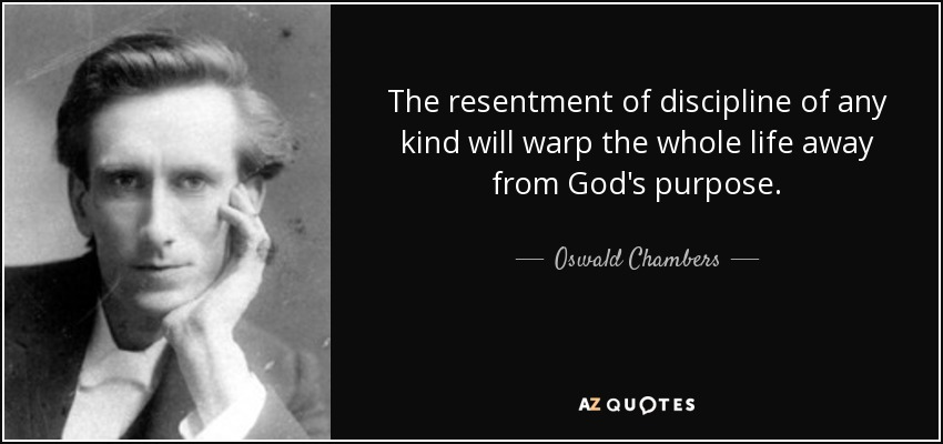 The resentment of discipline of any kind will warp the whole life away from God's purpose. - Oswald Chambers