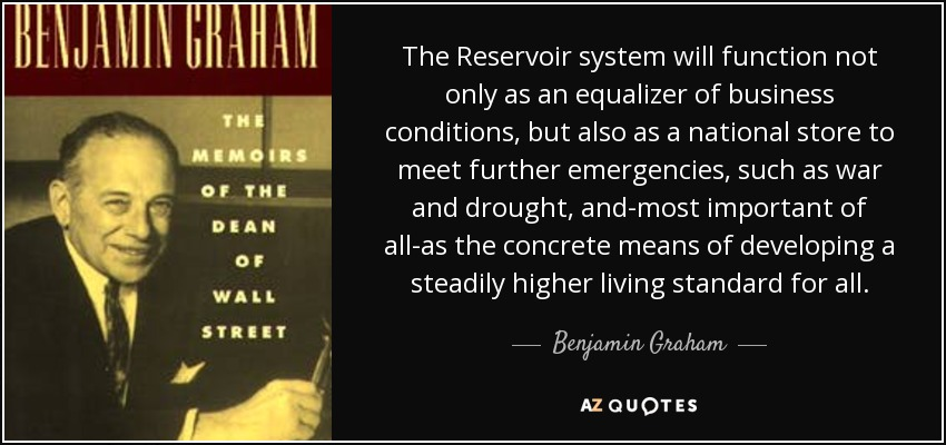 The Reservoir system will function not only as an equalizer of business conditions, but also as a national store to meet further emergencies, such as war and drought, and-most important of all-as the concrete means of developing a steadily higher living standard for all. - Benjamin Graham