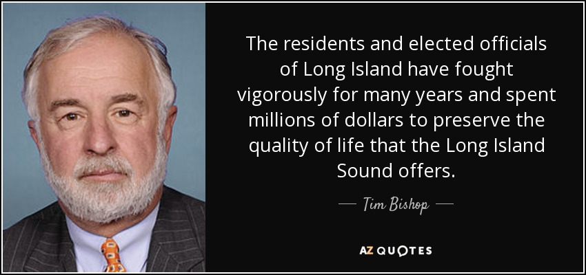 The residents and elected officials of Long Island have fought vigorously for many years and spent millions of dollars to preserve the quality of life that the Long Island Sound offers. - Tim Bishop