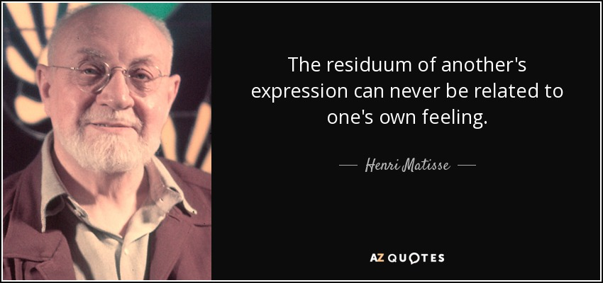 The residuum of another's expression can never be related to one's own feeling. - Henri Matisse