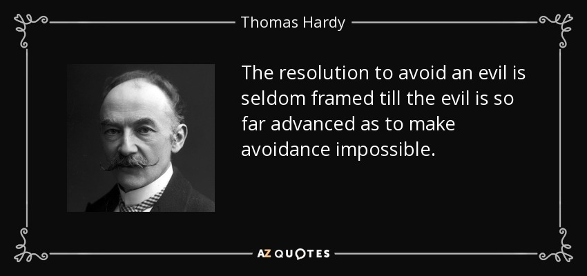 The resolution to avoid an evil is seldom framed till the evil is so far advanced as to make avoidance impossible. - Thomas Hardy