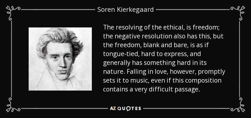 The resolving of the ethical, is freedom; the negative resolution also has this, but the freedom, blank and bare, is as if tongue-tied, hard to express, and generally has something hard in its nature. Falling in love, however, promptly sets it to music, even if this composition contains a very difficult passage. - Soren Kierkegaard