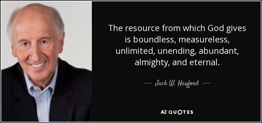 The resource from which God gives is boundless, measureless, unlimited, unending, abundant, almighty, and eternal. - Jack W. Hayford