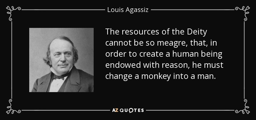 The resources of the Deity cannot be so meagre, that, in order to create a human being endowed with reason, he must change a monkey into a man. - Louis Agassiz