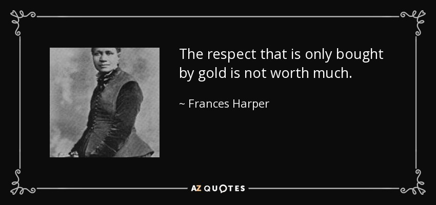 The respect that is only bought by gold is not worth much. - Frances Harper