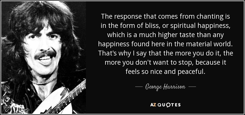 The response that comes from chanting is in the form of bliss, or spiritual happiness, which is a much higher taste than any happiness found here in the material world. That's why I say that the more you do it, the more you don't want to stop, because it feels so nice and peaceful. - George Harrison