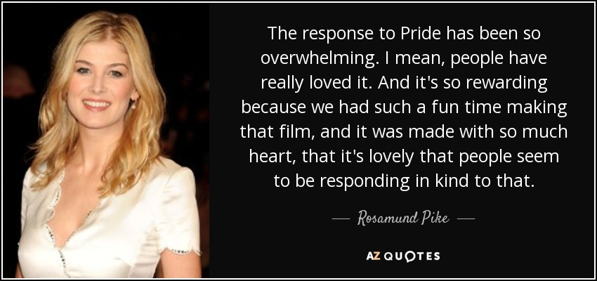 The response to Pride has been so overwhelming. I mean, people have really loved it. And it's so rewarding because we had such a fun time making that film, and it was made with so much heart, that it's lovely that people seem to be responding in kind to that. - Rosamund Pike