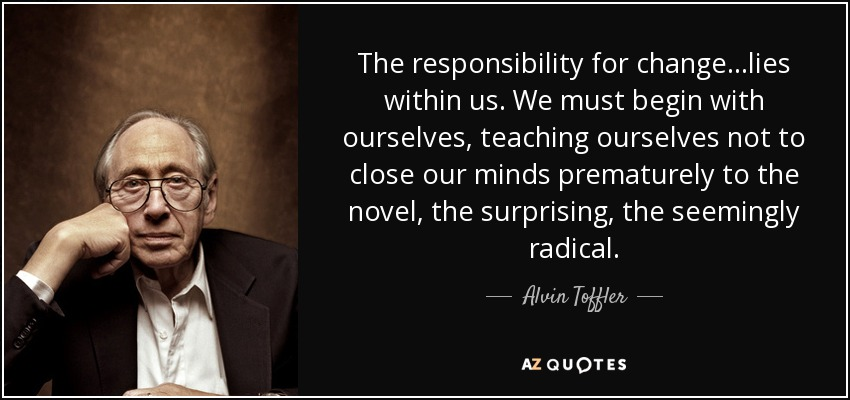 The responsibility for change...lies within us. We must begin with ourselves, teaching ourselves not to close our minds prematurely to the novel, the surprising, the seemingly radical. - Alvin Toffler