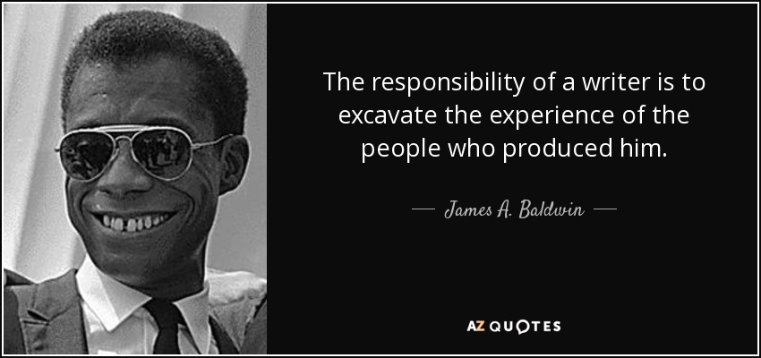 The responsibility of a writer is to excavate the experience of the people who produced him. - James A. Baldwin