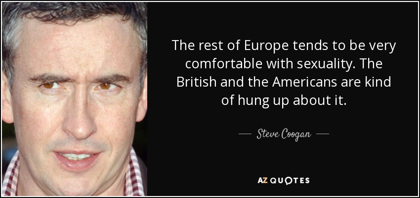 The rest of Europe tends to be very comfortable with sexuality. The British and the Americans are kind of hung up about it. - Steve Coogan
