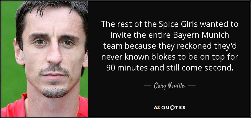 The rest of the Spice Girls wanted to invite the entire Bayern Munich team because they reckoned they'd never known blokes to be on top for 90 minutes and still come second. - Gary Neville