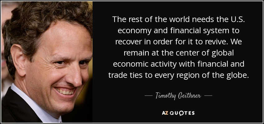 The rest of the world needs the U.S. economy and financial system to recover in order for it to revive. We remain at the center of global economic activity with financial and trade ties to every region of the globe. - Timothy Geithner