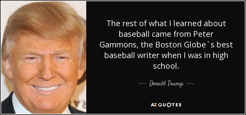 The rest of what I learned about baseball came from Peter Gammons, the Boston Globe`s best baseball writer when I was in high school. - Donald Trump