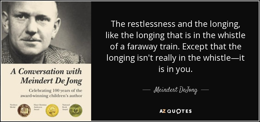 The restlessness and the longing, like the longing that is in the whistle of a faraway train. Except that the longing isn't really in the whistle—it is in you. - Meindert DeJong