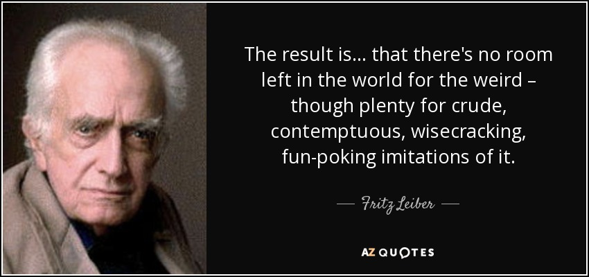The result is ... that there's no room left in the world for the weird – though plenty for crude, contemptuous, wisecracking, fun-poking imitations of it. - Fritz Leiber