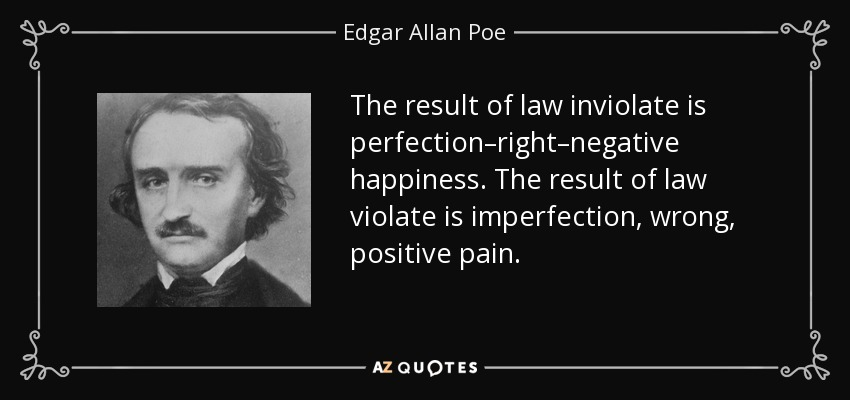 The result of law inviolate is perfection–right–negative happiness. The result of law violate is imperfection, wrong, positive pain. - Edgar Allan Poe