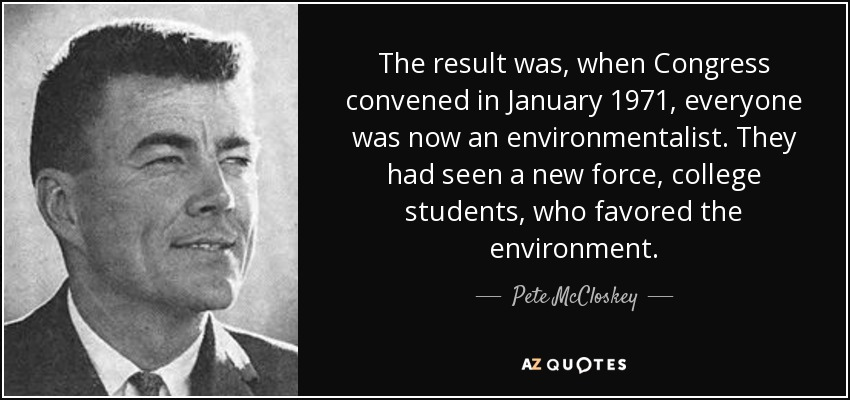 The result was, when Congress convened in January 1971, everyone was now an environmentalist. They had seen a new force, college students, who favored the environment. - Pete McCloskey