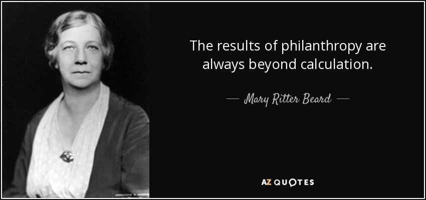 The results of philanthropy are always beyond calculation. - Mary Ritter Beard