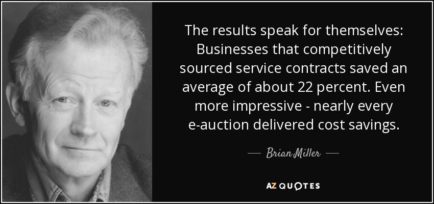 The results speak for themselves: Businesses that competitively sourced service contracts saved an average of about 22 percent. Even more impressive - nearly every e-auction delivered cost savings. - Brian Miller