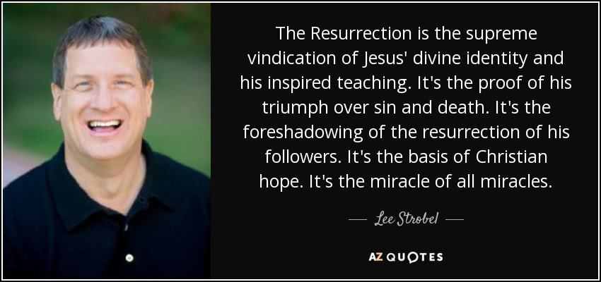 The Resurrection is the supreme vindication of Jesus' divine identity and his inspired teaching. It's the proof of his triumph over sin and death. It's the foreshadowing of the resurrection of his followers. It's the basis of Christian hope. It's the miracle of all miracles. - Lee Strobel