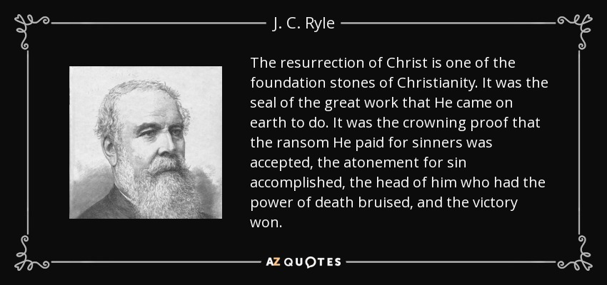 The resurrection of Christ is one of the foundation stones of Christianity. It was the seal of the great work that He came on earth to do. It was the crowning proof that the ransom He paid for sinners was accepted, the atonement for sin accomplished, the head of him who had the power of death bruised, and the victory won. - J. C. Ryle